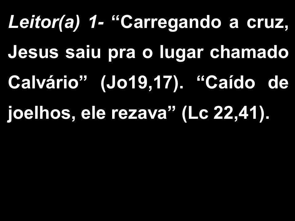"""Leitor(a) 1- """"Carregando a cruz, Jesus saiu pra o lugar chamado Calvário"""" (Jo19,17). """"Caído de joelhos, ele rezava"""" (Lc 22,41)."""