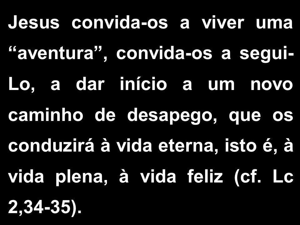 """Jesus convida-os a viver uma """"aventura"""", convida-os a segui- Lo, a dar início a um novo caminho de desapego, que os conduzirá à vida eterna, isto é, à"""