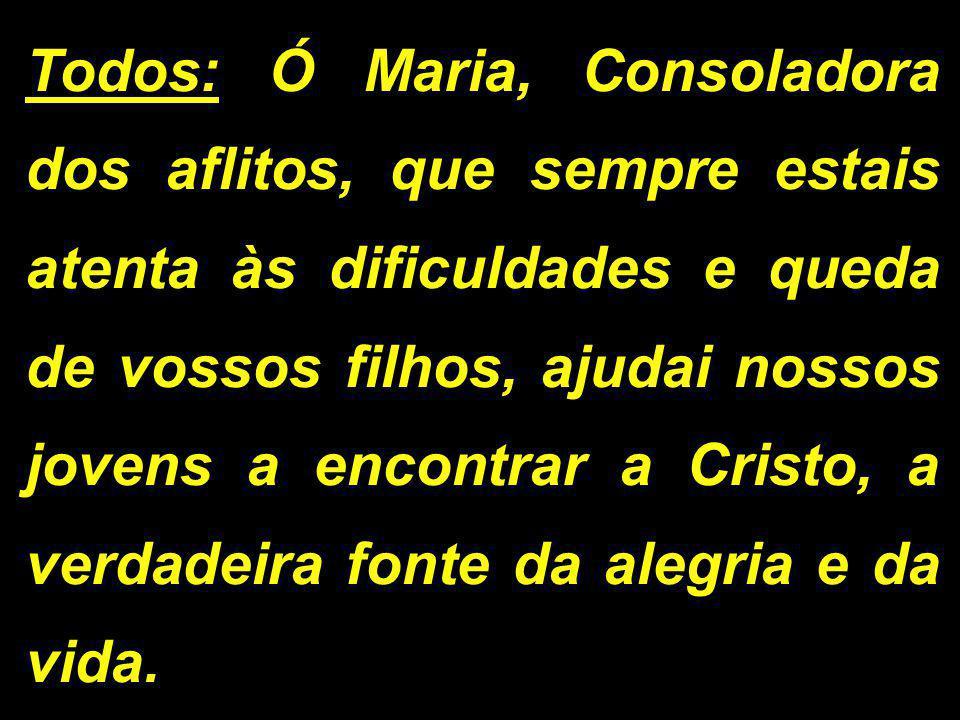 Todos: Ó Maria, Consoladora dos aflitos, que sempre estais atenta às dificuldades e queda de vossos filhos, ajudai nossos jovens a encontrar a Cristo,