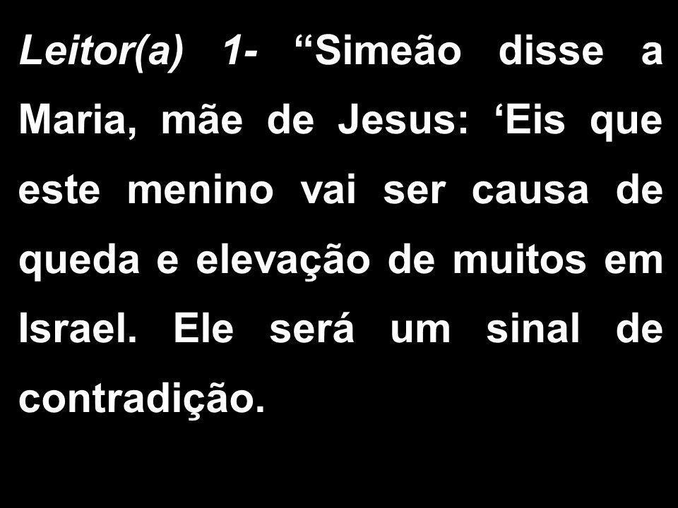 """Leitor(a) 1- """"Simeão disse a Maria, mãe de Jesus: 'Eis que este menino vai ser causa de queda e elevação de muitos em Israel. Ele será um sinal de con"""