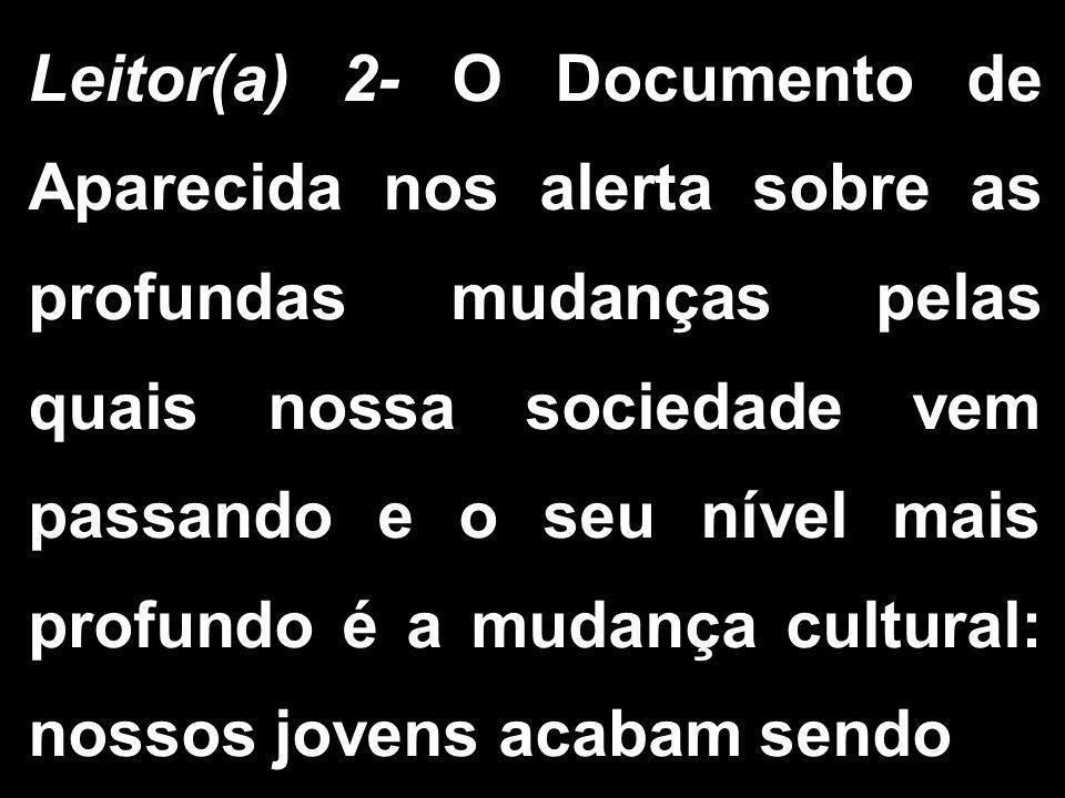 Leitor(a) 2- O Documento de Aparecida nos alerta sobre as profundas mudanças pelas quais nossa sociedade vem passando e o seu nível mais profundo é a