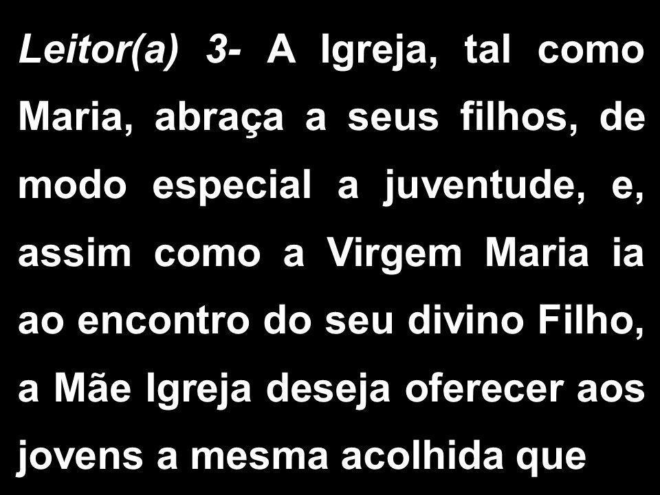 Leitor(a) 3- A Igreja, tal como Maria, abraça a seus filhos, de modo especial a juventude, e, assim como a Virgem Maria ia ao encontro do seu divino F