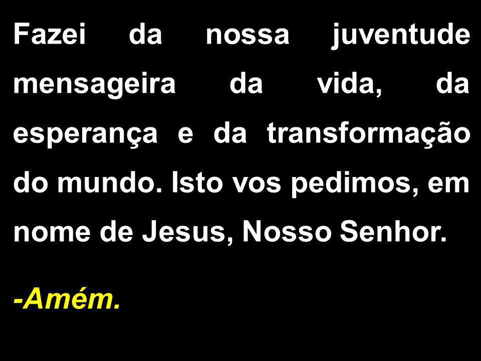 Fazei da nossa juventude mensageira da vida, da esperança e da transformação do mundo. Isto vos pedimos, em nome de Jesus, Nosso Senhor. -Amém.