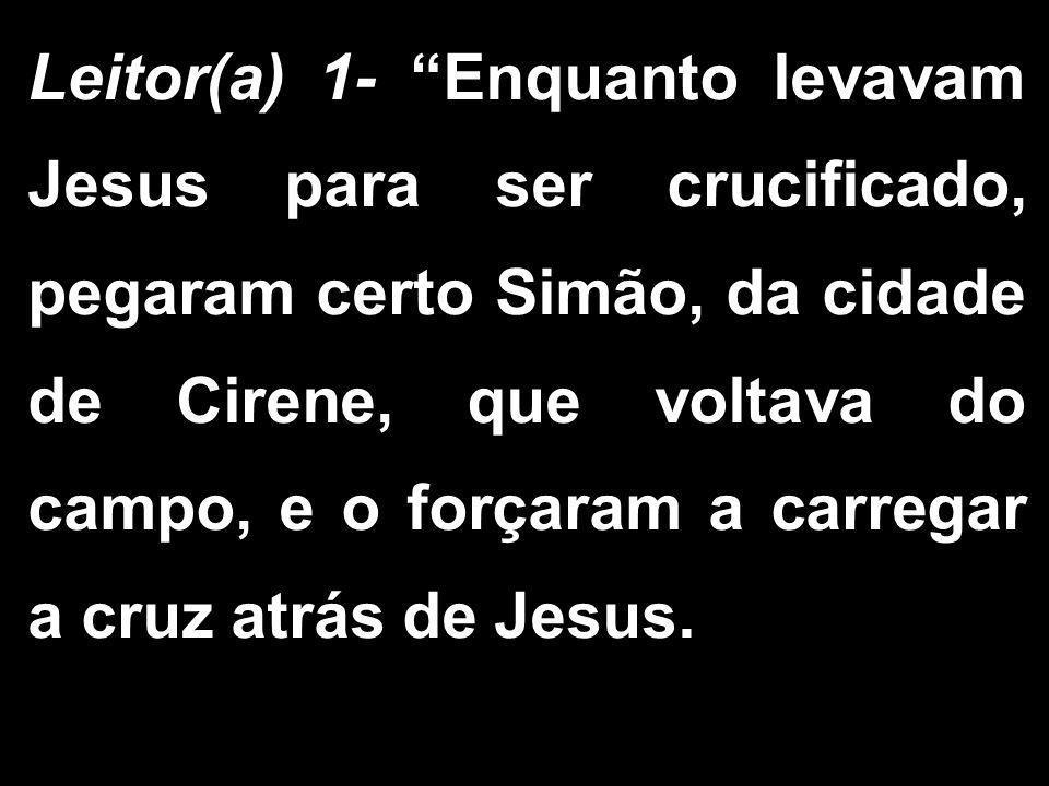 """Leitor(a) 1- """"Enquanto levavam Jesus para ser crucificado, pegaram certo Simão, da cidade de Cirene, que voltava do campo, e o forçaram a carregar a c"""
