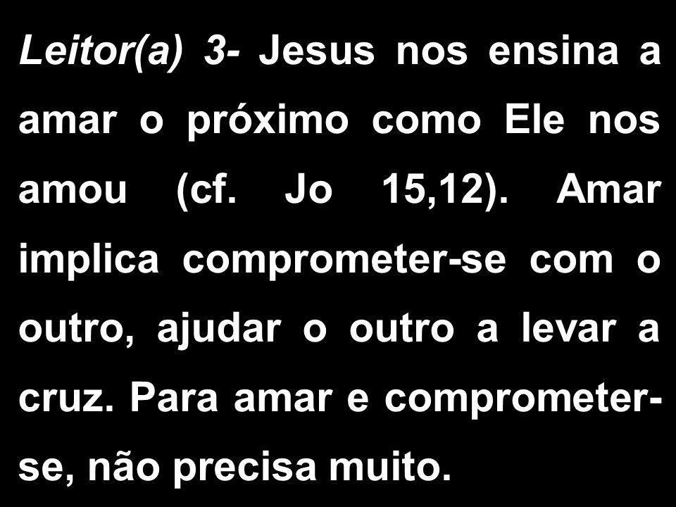 Leitor(a) 3- Jesus nos ensina a amar o próximo como Ele nos amou (cf. Jo 15,12). Amar implica comprometer-se com o outro, ajudar o outro a levar a cru