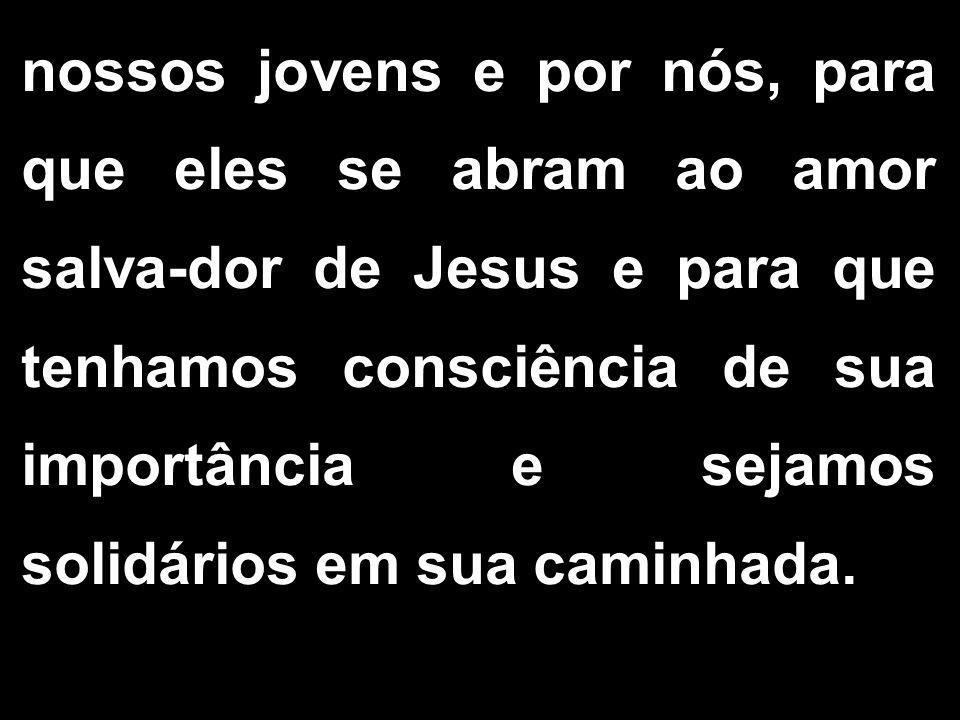 nossos jovens e por nós, para que eles se abram ao amor salva-dor de Jesus e para que tenhamos consciência de sua importância e sejamos solidários em