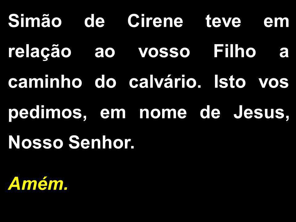 Simão de Cirene teve em relação ao vosso Filho a caminho do calvário. Isto vos pedimos, em nome de Jesus, Nosso Senhor. Amém.