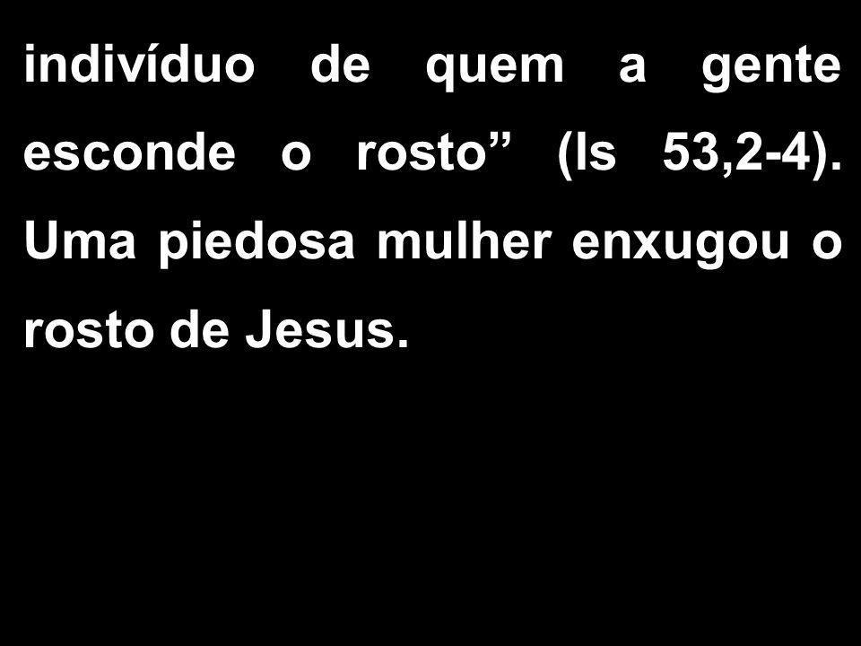"""indivíduo de quem a gente esconde o rosto"""" (ls 53,2-4). Uma piedosa mulher enxugou o rosto de Jesus."""