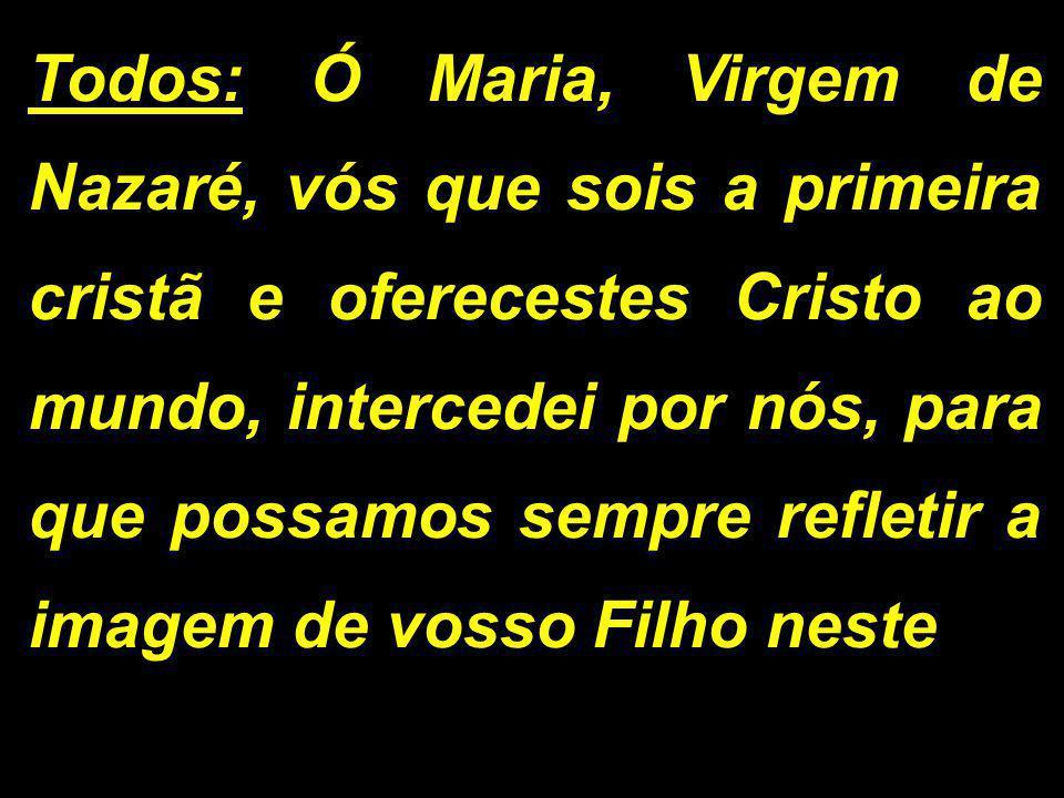 Todos: Ó Maria, Virgem de Nazaré, vós que sois a primeira cristã e oferecestes Cristo ao mundo, intercedei por nós, para que possamos sempre refletir