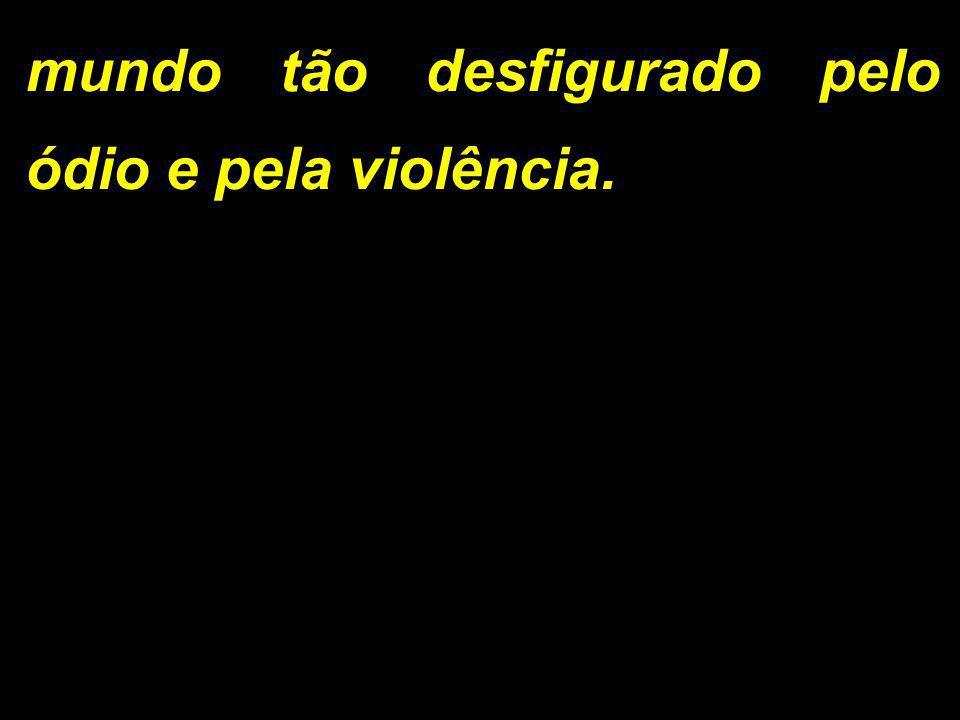 mundo tão desfigurado pelo ódio e pela violência.