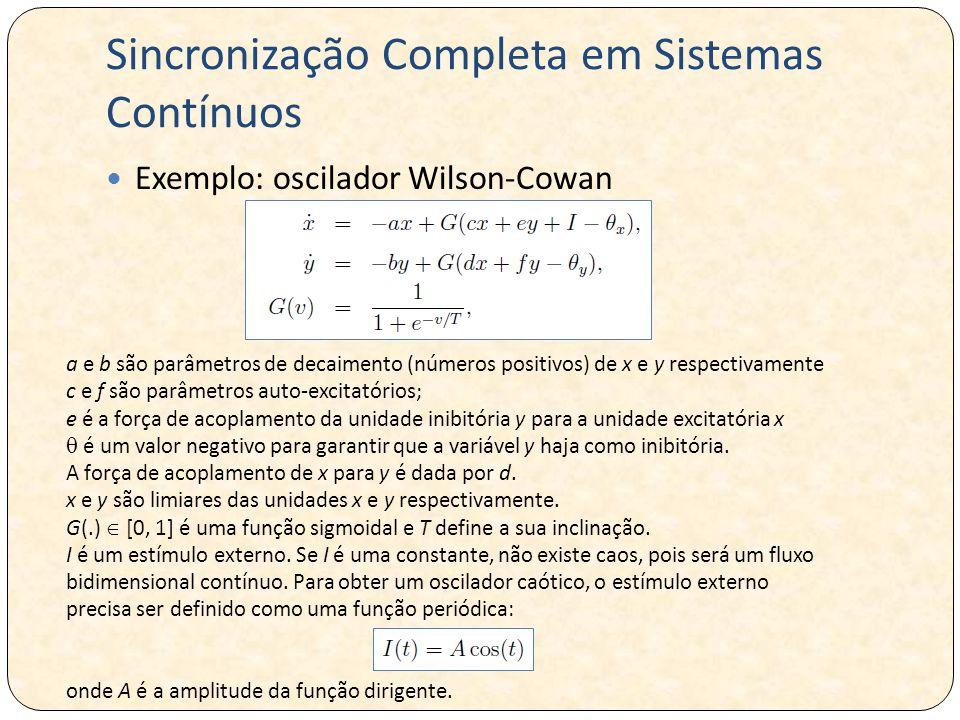 Sincronização Completa em Sistemas Contínuos Exemplo: oscilador Wilson-Cowan a e b são parâmetros de decaimento (números positivos) de x e y respectivamente c e f são parâmetros auto-excitatórios; e é a força de acoplamento da unidade inibitória y para a unidade excitatória x  é um valor negativo para garantir que a variável y haja como inibitória.
