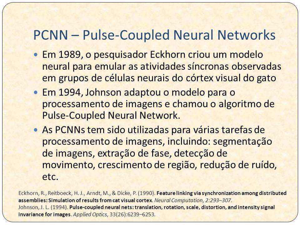 PCNN – Pulse-Coupled Neural Networks Em 1989, o pesquisador Eckhorn criou um modelo neural para emular as atividades síncronas observadas em grupos de células neurais do córtex visual do gato Em 1994, Johnson adaptou o modelo para o processamento de imagens e chamou o algoritmo de Pulse-Coupled Neural Network.