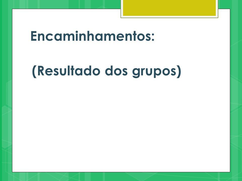Encaminhamentos: (Resultado dos grupos)