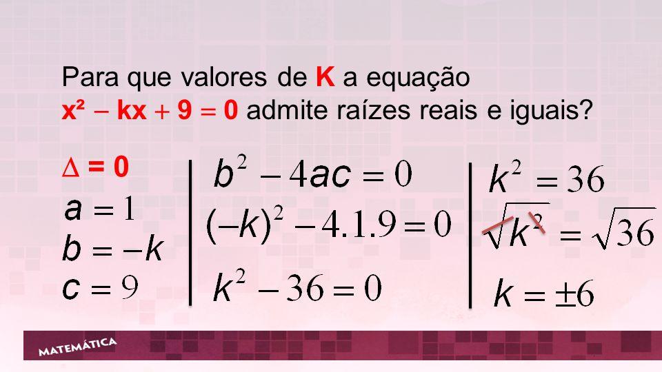 Para que valores de K a equação x²  kx  9  0 admite raízes reais e iguais?  = 0