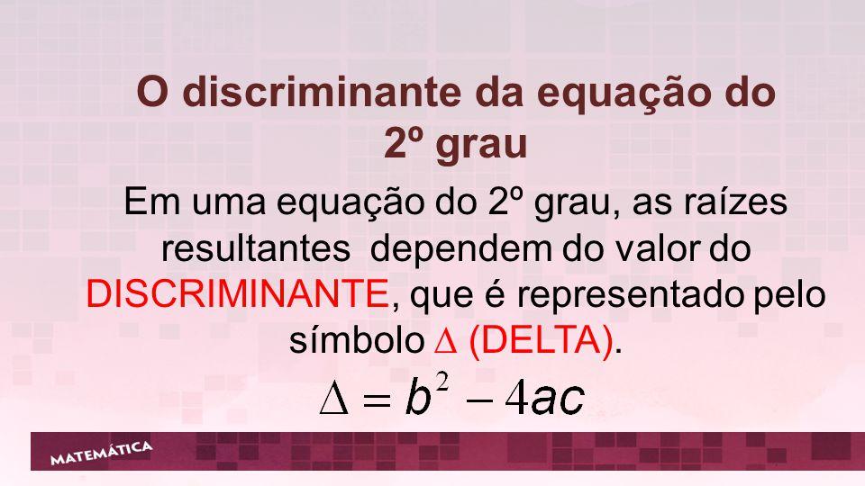 Em uma equação do 2º grau, as raízes resultantes dependem do valor do DISCRIMINANTE, que é representado pelo símbolo  (DELTA). O discriminante da equ