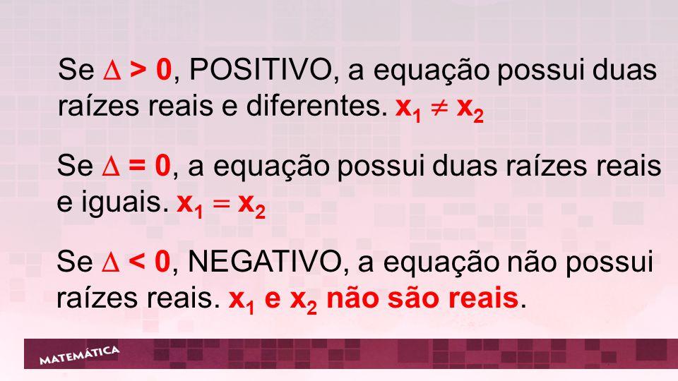 Se  > 0, POSITIVO, a equação possui duas raízes reais e diferentes. x 1  x 2 Se  = 0, a equação possui duas raízes reais e iguais. x 1  x 2 Se  <