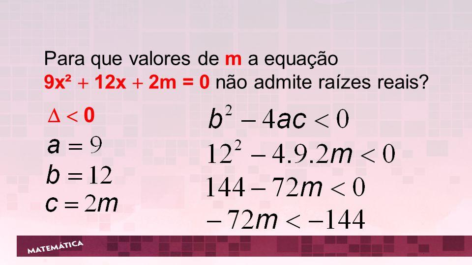 Para que valores de m a equação 9x²  12x  2m = 0 não admite raízes reais?   0