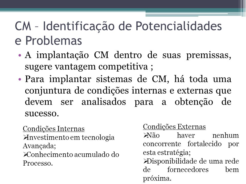 CM – Identificação de Potencialidades e Problemas A implantação CM dentro de suas premissas, sugere vantagem competitiva ; Para implantar sistemas de