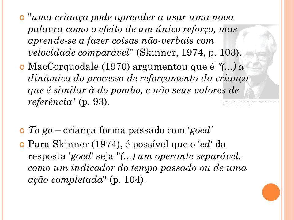 uma criança pode aprender a usar uma nova palavra como o efeito de um único reforço, mas aprende-se a fazer coisas não-verbais com velocidade comparável (Skinner, 1974, p.
