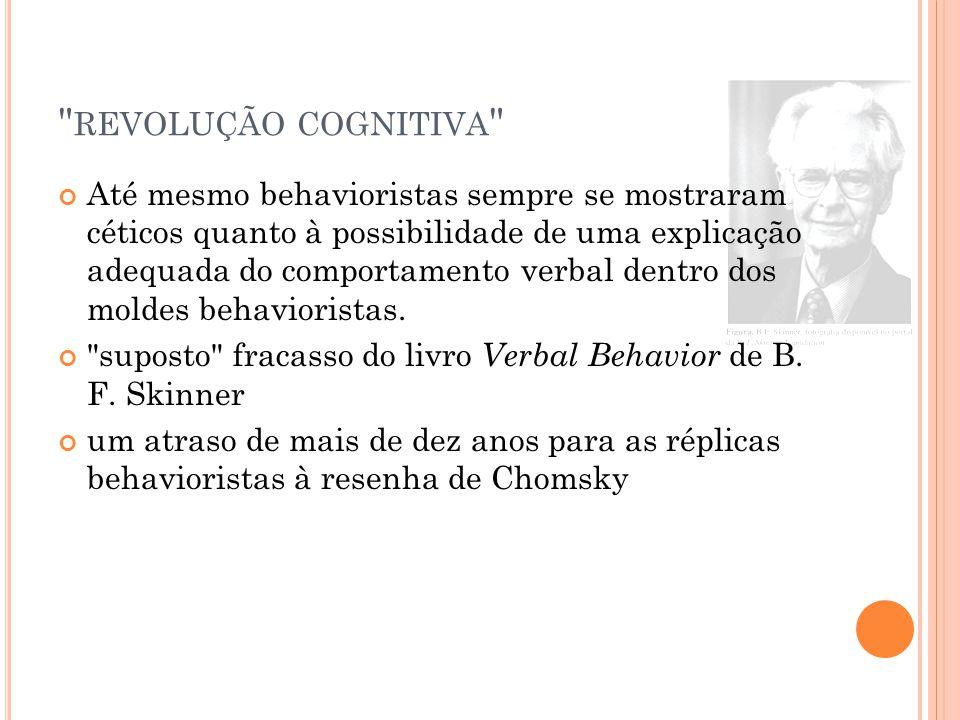REVOLUÇÃO COGNITIVA Até mesmo behavioristas sempre se mostraram céticos quanto à possibilidade de uma explicação adequada do comportamento verbal dentro dos moldes behavioristas.