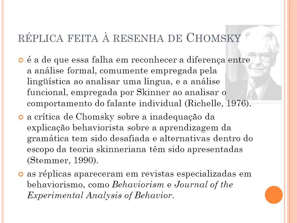 RÉPLICA FEITA À RESENHA DE C HOMSKY é a de que essa falha em reconhecer a diferença entre a análise formal, comumente empregada pela lingüística ao analisar uma língua, e a análise funcional, empregada por Skinner ao analisar o comportamento do falante individual (Richelle, 1976).