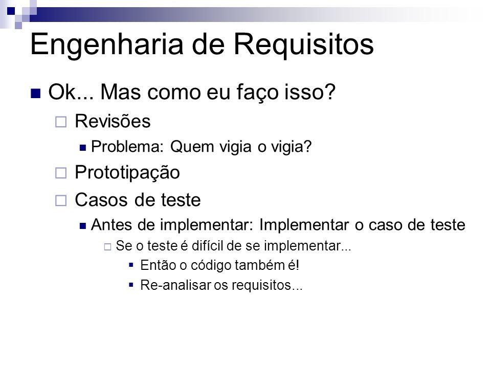 Engenharia de Requisitos Ok... Mas como eu faço isso?  Revisões Problema: Quem vigia o vigia?  Prototipação  Casos de teste Antes de implementar: I