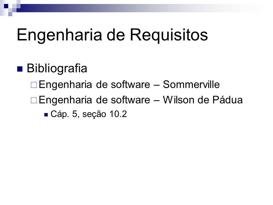Engenharia de Requisitos Bibliografia  Engenharia de software – Sommerville  Engenharia de software – Wilson de Pádua Cáp. 5, seção 10.2