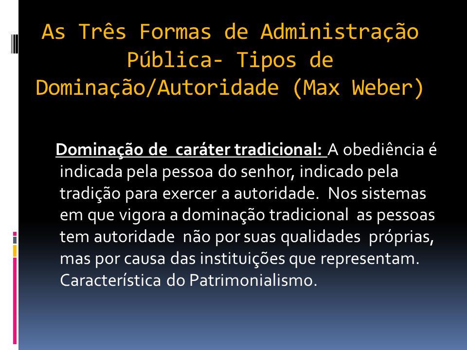 As Três Formas de Administração Pública- Tipos de Dominação/Autoridade (Max Weber) Dominação de caráter carismático: a obediência é devida ao líder pe