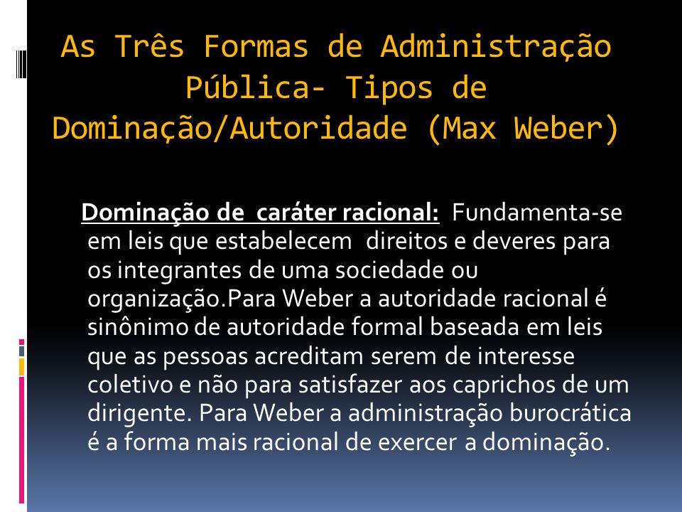 As Três Formas de Administração Pública- Tipos de Dominação/Autoridade (Max Weber) Dominação de caráter tradicional: A obediência é indicada pela pess