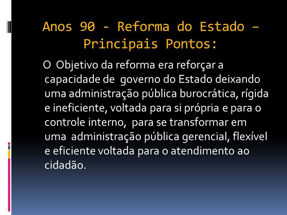 Anos 90 - Reforma do Estado – Principais Pontos:  O ajuste fiscal duradouro, com a busca do equilíbrio das contas públicas;  A realização de reforma