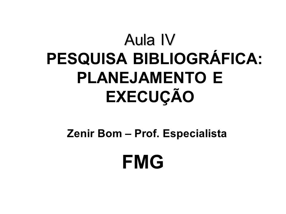 Aula IV Aula IV PESQUISA BIBLIOGRÁFICA: PLANEJAMENTO E EXECUÇÃO FMG Zenir Bom – Prof. Especialista