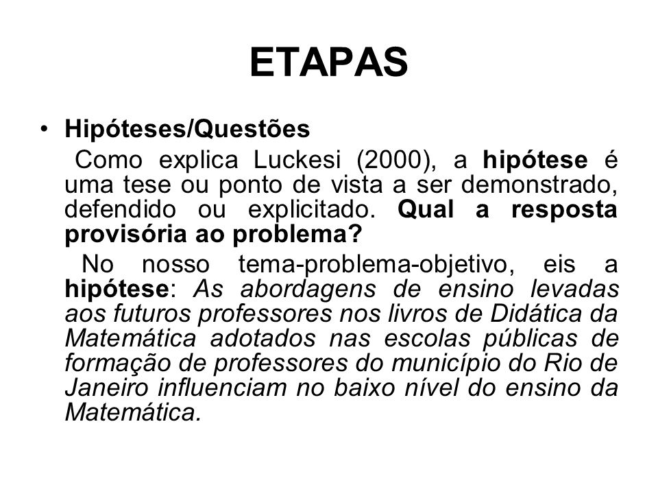 ETAPAS Hipóteses/Questões Como explica Luckesi (2000), a hipótese é uma tese ou ponto de vista a ser demonstrado, defendido ou explicitado. Qual a res