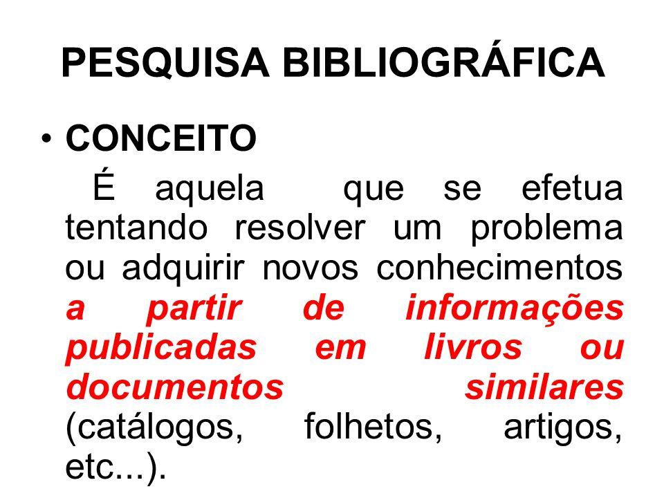 PESQUISA BIBLIOGRÁFICA CONCEITO É aquela que se efetua tentando resolver um problema ou adquirir novos conhecimentos a partir de informações publicada