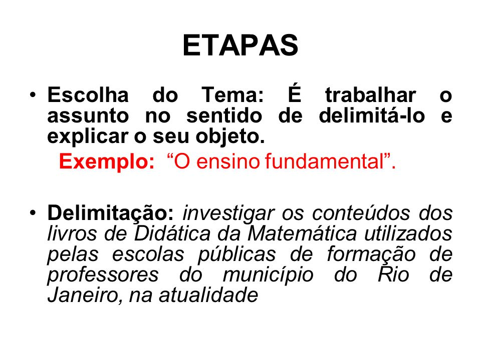 """ETAPAS Escolha do Tema: É trabalhar o assunto no sentido de delimitá-lo e explicar o seu objeto. Exemplo: """"O ensino fundamental"""". Delimitação: investi"""