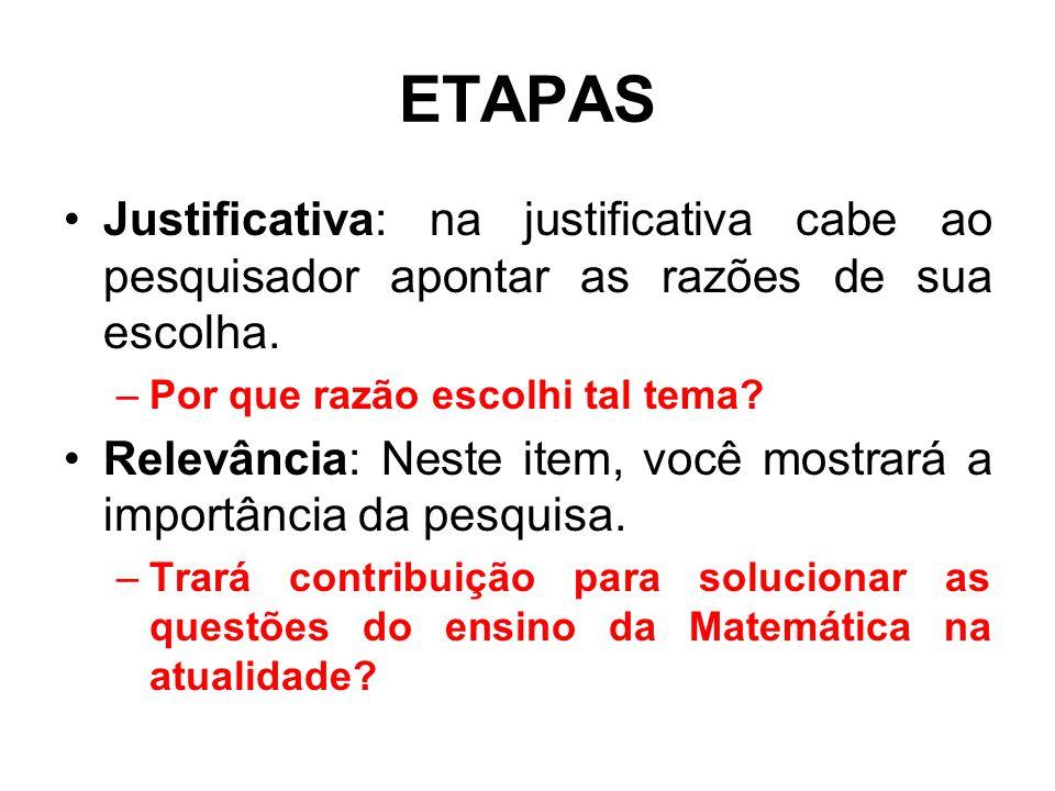 ETAPAS Justificativa: na justificativa cabe ao pesquisador apontar as razões de sua escolha. –Por que razão escolhi tal tema? Relevância: Neste item,
