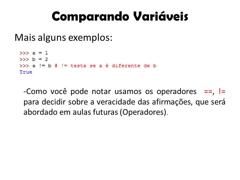 Comparando Variáveis Mais alguns exemplos: -Como você pode notar usamos os operadores ==, != para decidir sobre a veracidade das afirmações, que será