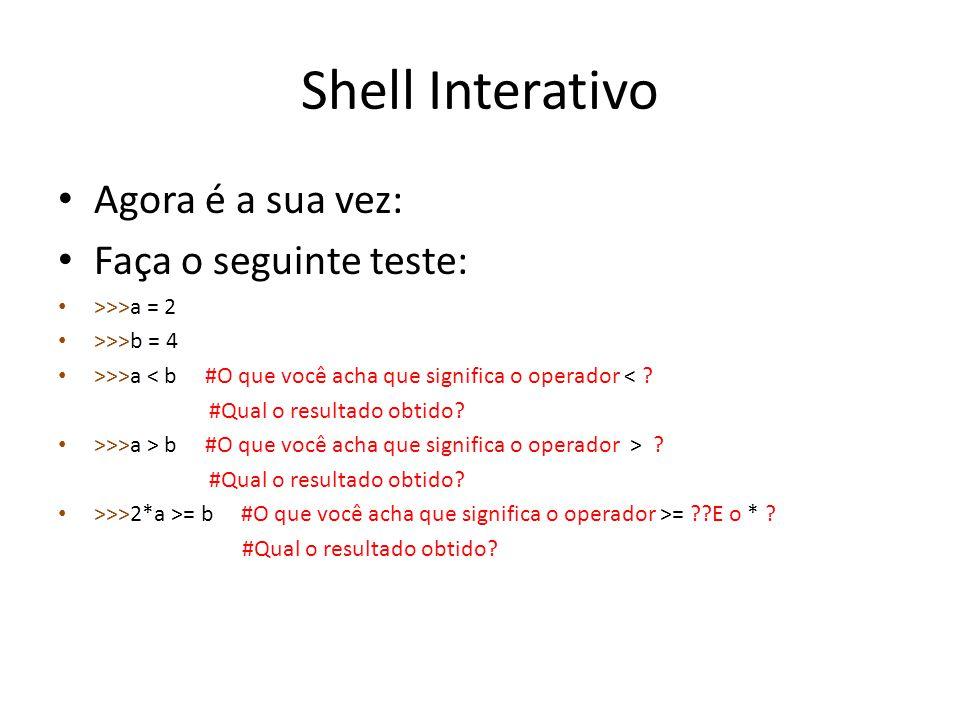 Shell Interativo Agora é a sua vez: Faça o seguinte teste: >>>a = 2 >>>b = 4 >>>a < b #O que você acha que significa o operador < ? #Qual o resultado