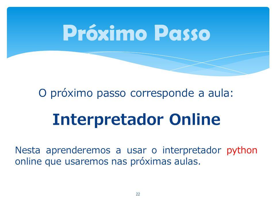 O próximo passo corresponde a aula: Interpretador Online Nesta aprenderemos a usar o interpretador python online que usaremos nas próximas aulas. 22 P