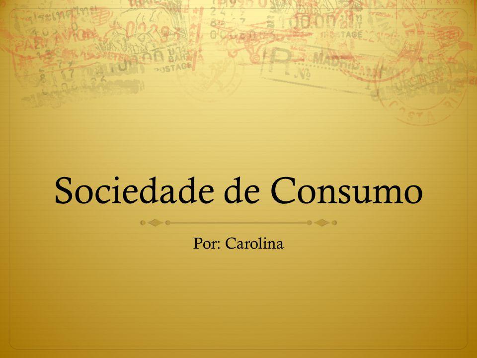 Sociedade de Consumo Por: Carolina