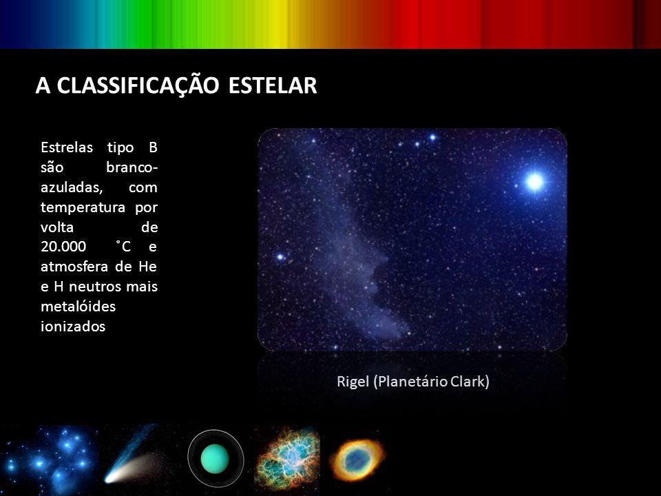 A CLASSIFICAÇÃO ESTELAR Estrelas tipo B são branco- azuladas, com temperatura por volta de 20.000 ̊C e atmosfera de He e H neutros mais metalóides ion