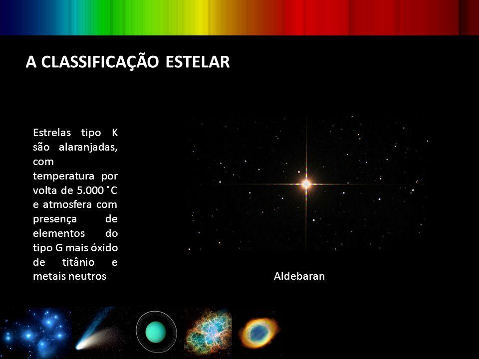 A CLASSIFICAÇÃO ESTELAR Estrelas tipo K são alaranjadas, com temperatura por volta de 5.000 ̊C e atmosfera com presença de elementos do tipo G mais óx