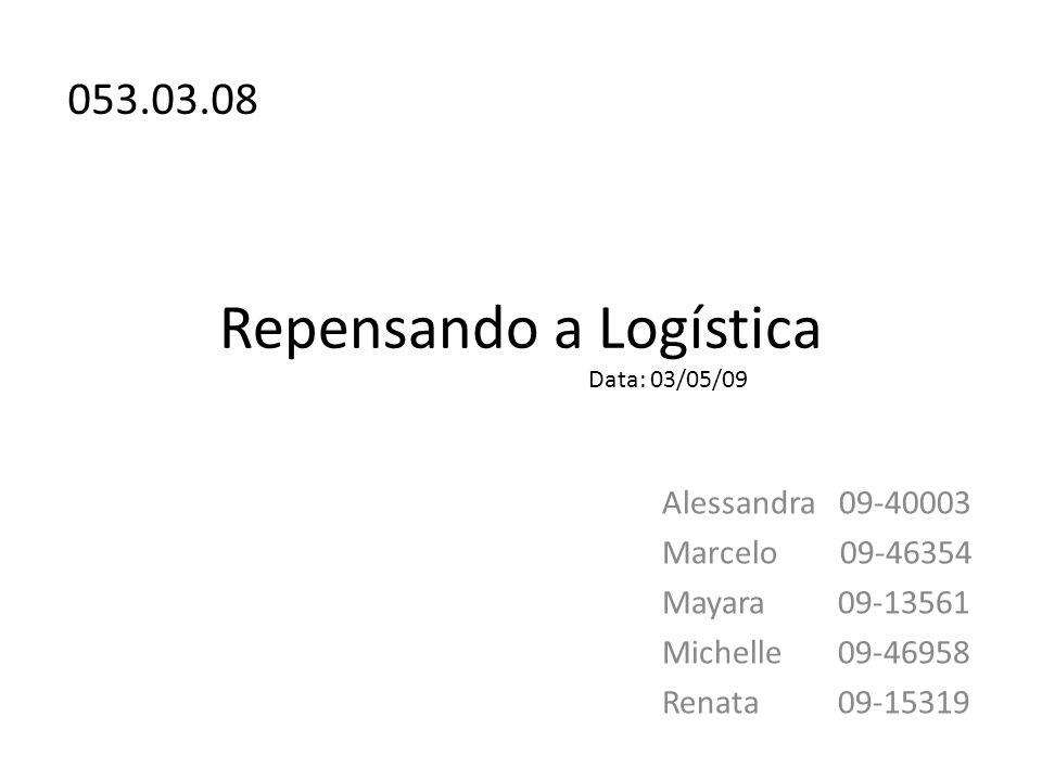 Repensando a Logística Alessandra 09-40003 Marcelo 09-46354 Mayara 09-13561 Michelle 09-46958 Renata 09-15319 053.03.08 Data: 03/05/09