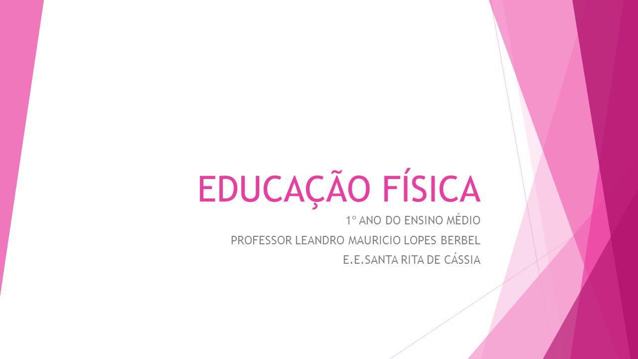 EDUCAÇÃO FÍSICA 1º ANO DO ENSINO MÉDIO PROFESSOR LEANDRO MAURICIO LOPES BERBEL E.E.SANTA RITA DE CÁSSIA