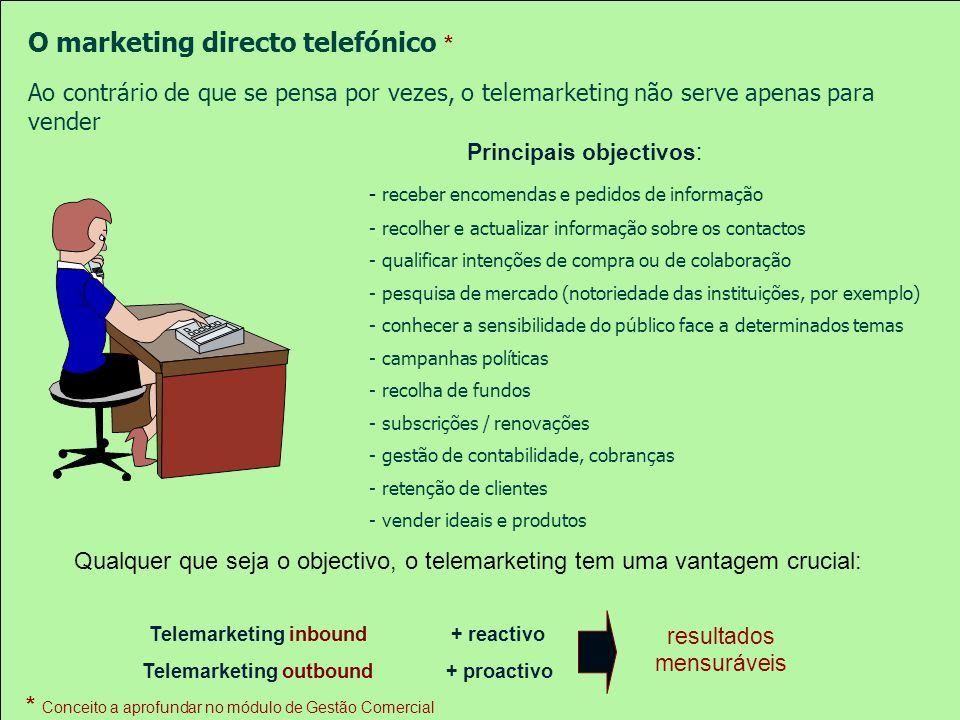 Telemarketing inbound Telemarketing outbound + reactivo + proactivo Principais objectivos: - receber encomendas e pedidos de informação - recolher e actualizar informação sobre os contactos - qualificar intenções de compra ou de colaboração - pesquisa de mercado (notoriedade das instituições, por exemplo) - conhecer a sensibilidade do público face a determinados temas - campanhas políticas - recolha de fundos - subscrições / renovações - gestão de contabilidade, cobranças - retenção de clientes - vender ideais e produtos resultados mensuráveis O marketing directo telefónico * Ao contrário de que se pensa por vezes, o telemarketing não serve apenas para vender Qualquer que seja o objectivo, o telemarketing tem uma vantagem crucial: * Conceito a aprofundar no módulo de Gestão Comercial