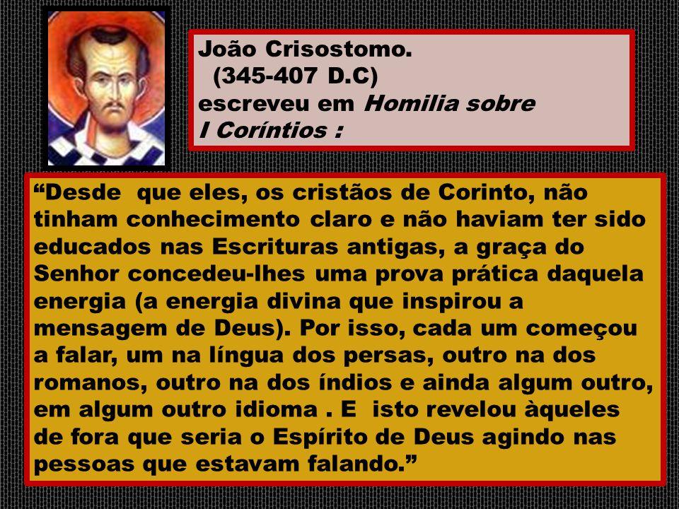 """João Crisostomo. (345-407 D.C) escreveu em Homilia sobre I Coríntios : """"Desde que eles, os cristãos de Corinto, não tinham conhecimento claro e não ha"""