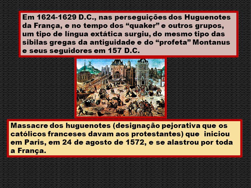 """Em 1624-1629 D.C., nas perseguições dos Huguenotes da França, e no tempo dos """"quaker"""" e outros grupos, um tipo de língua extática surgiu, do mesmo tip"""
