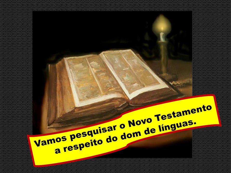 Vamos pesquisar o Novo Testamento a respeito do dom de línguas.
