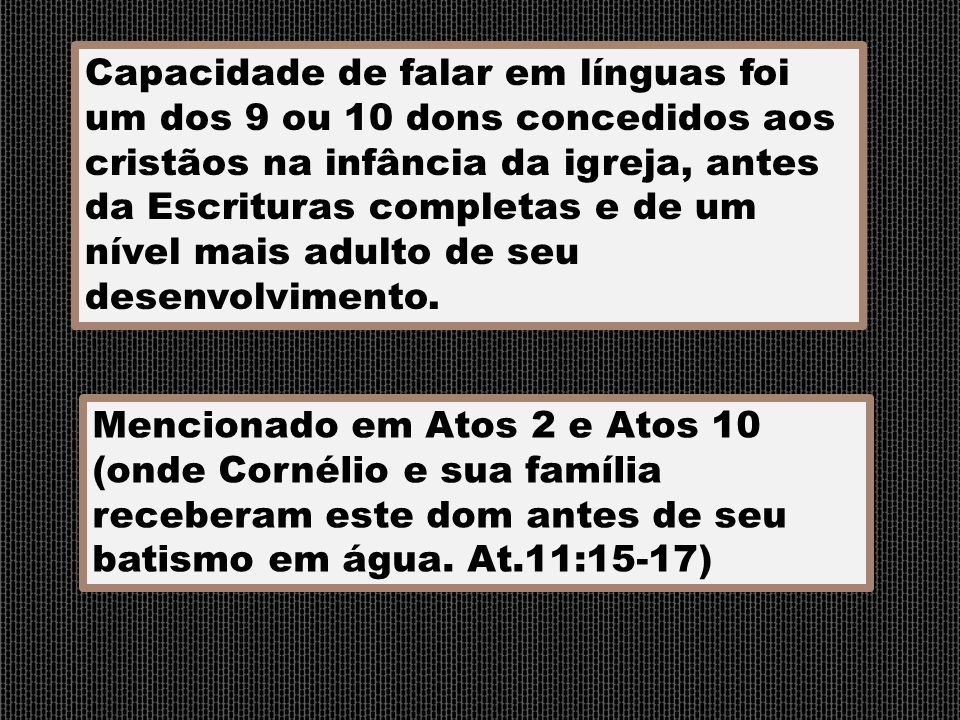 Capacidade de falar em línguas foi um dos 9 ou 10 dons concedidos aos cristãos na infância da igreja, antes da Escrituras completas e de um nível mais