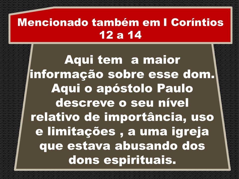 Mencionado também em I Coríntios 12 a 14 Aqui tem a maior informação sobre esse dom. Aqui o apóstolo Paulo descreve o seu nível relativo de importânci