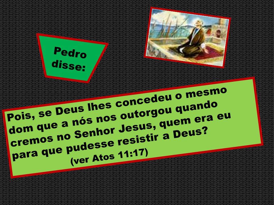 Pois, se Deus lhes concedeu o mesmo dom que a nós nos outorgou quando cremos no Senhor Jesus, quem era eu para que pudesse resistir a Deus? (ver Atos